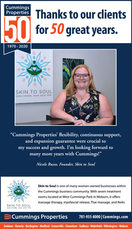 """CummingsProperties Thanks to our clients50for 50 great years.1970 - 2020SKIN TO SOULlook inside. love your life.""""Cummings Properties' flexibility, continuous support,and expansion guarantee were crucial tomy success and growth. I'm looking forward tomany more years with Cummings!""""Nicole Russo, Founder, Skin to SoulSkin to Soul is one of many woman-owned businesses withinthe Cummings business community. With seven treatmentrooms located at West Cummings Park in Woburn, it offersmassage therapy, myofascial release, Thai massage, and Reiki.SKIN TO SOULlook inside. love your ateCummings Properties781-935-8000  Cummings.comAndover Beverly - Burlington - Medford - Somerville - Stoneham - Sudbury - Wakefield - Wilmington - Woburn Cummings Properties Thanks to our clients 50 for 50 great years. 1970 - 2020 SKIN TO SOUL look inside. love your life. """"Cummings Properties' flexibility, continuous support, and expansion guarantee were crucial to my success and growth. I'm looking forward to many more years with Cummings!"""" Nicole Russo, Founder, Skin to Soul Skin to Soul is one of many woman-owned businesses within the Cummings business community. With seven treatment rooms located at West Cummings Park in Woburn, it offers massage therapy, myofascial release, Thai massage, and Reiki. SKIN TO SOUL look inside. love your ate Cummings Properties 781-935-8000  Cummings.com Andover Beverly - Burlington - Medford - Somerville - Stoneham - Sudbury - Wakefield - Wilmington - Woburn"""