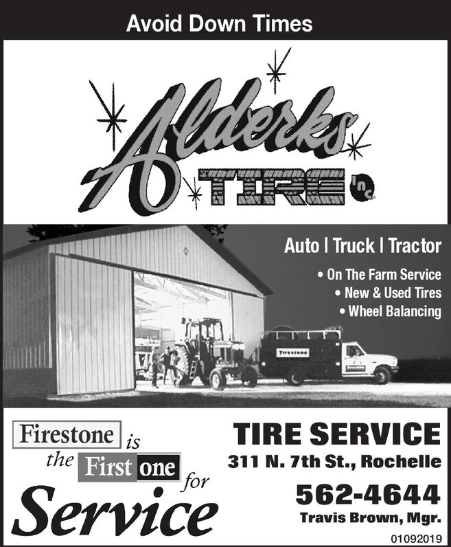Avoid Down TimesKatalsOTIREAuto I Truck I TractorOn The Farm ServiceNew & Used TiresWheel BalancingERAETiereeseTIRE SERVICEFirestone isthe First one311 N. 7th St., RochelleforService562-4644Travis Brown, Mgr.01092019 Avoid Down Times Katals OTIRE Auto I Truck I Tractor On The Farm Service New & Used Tires Wheel Balancing ERAE Tiere ese TIRE SERVICE Firestone is the First one 311 N. 7th St., Rochelle for Service 562-4644 Travis Brown, Mgr. 01092019