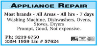 APPLIANCE REPAIRMost brands - All Areas - All hrs 7 daysWashing Machine, Dishwashers, Ovens,Stoves, DryersPrompt, Good, Not expensive.Ph: 3219 67503394 1959 Lic # 57624VISAMasterCardeftpos APPLIANCE REPAIR Most brands - All Areas - All hrs 7 days Washing Machine, Dishwashers, Ovens, Stoves, Dryers Prompt, Good, Not expensive. Ph: 3219 6750 3394 1959 Lic # 57624 VISA MasterCard eftpos