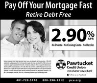 Pay Off Your Mortgage FastRetire Debt Free2.90%APRNo Points No Closing Costs No HasslesExisting Pawtucket Credit Union Spectrum Home Loans are not eligible for this promotion. 2.90% APRavailable for qualifyingproperties, fist lien position equity, with a loan-to-value (LTV)of 80% orles, andamaximum repayment period of 144 months. Aminimum credit score of 675 is required forall borowersAdvertised APR is lowest available (as of 10/24/19),Other rates and terms available Property insurance(and flood insurance ifapplicable) required.Rate subject to change without notice.Account subjecttoin-dividual approval. 1-4 family owner-occupied primary residence properties only. Repayment example:$824per $1,000 borrowed, based on 2.90% APR, 144 monthly payments.Equal Housing Lender.PawtucketCredit UnionThe smarter way to bankFollow us on Facebook401-729-5170800-298-2212pcu.org Pay Off Your Mortgage Fast Retire Debt Free 2.90% APR No Points No Closing Costs No Hassles Existing Pawtucket Credit Union Spectrum Home Loans are not eligible for this promotion. 2.90% APR available for qualifyingproperties, fist lien position equity, with a loan-to-value (LTV)of 80% orles, and amaximum repayment period of 144 months. Aminimum credit score of 675 is required forall borowers Advertised APR is lowest available (as of 10/24/19),Other rates and terms available Property insurance (and flood insurance ifapplicable) required.Rate subject to change without notice.Account subjecttoin- dividual approval. 1-4 family owner-occupied primary residence properties only. Repayment example: $824per $1,000 borrowed, based on 2.90% APR, 144 monthly payments.Equal Housing Lender. Pawtucket Credit Union The smarter way to bank Follow us on Facebook 401-729-5170 800-298-2212 pcu.org