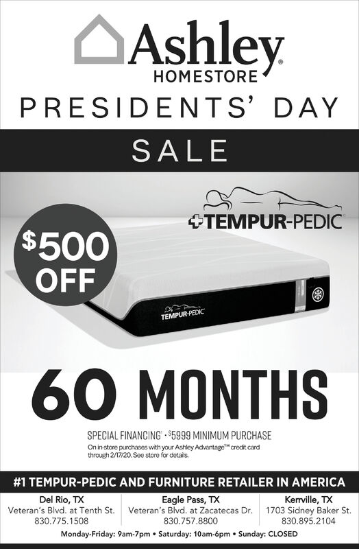 """AshleyHOMESTOREPRESIDENTS' DAYSALE+TEMPUR-PEDIC$500OFFTEMPUR-PEDC60 MONTHSSPECIAL FINANCING $5999 MINIMUM PURCHASEOn in store purchases with your Ashley Advantage"""" credit cardthrough 2/17/20. See store for details.#1 TEMPUR-PEDIC AND FURNITURE RETAILER IN AMERICAEagle Pass, TXVeteran's Blvd. at Zacatecas Dr.Del Rio, TXKerrville, TX1703 Sidney Baker St.830.895.2104Veteran's Blvd. at Tenth St.830.775.1508830.757.8800Monday-Friday: 9am-7pm  Saturday: 10am-6pm  Sunday: CLOSED Ashley HOMESTORE PRESIDENTS' DAY SALE +TEMPUR-PEDIC $500 OFF TEMPUR-PEDC 60 MONTHS SPECIAL FINANCING $5999 MINIMUM PURCHASE On in store purchases with your Ashley Advantage"""" credit card through 2/17/20. See store for details. #1 TEMPUR-PEDIC AND FURNITURE RETAILER IN AMERICA Eagle Pass, TX Veteran's Blvd. at Zacatecas Dr. Del Rio, TX Kerrville, TX 1703 Sidney Baker St. 830.895.2104 Veteran's Blvd. at Tenth St. 830.775.1508 830.757.8800 Monday-Friday: 9am-7pm  Saturday: 10am-6pm  Sunday: CLOSED"""