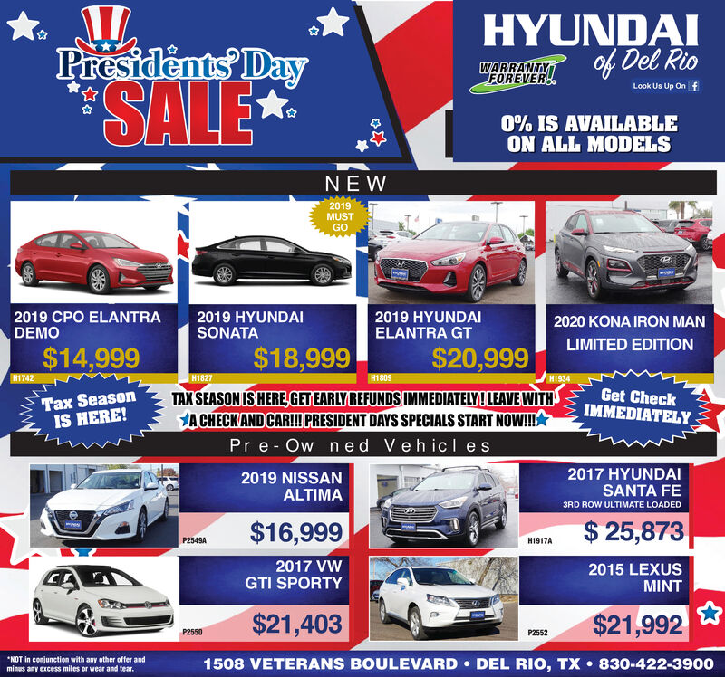 HYUNDAIof Del RioPresidents IDaySALE*WARRANTYFOREVERLook Us Up On f0% IS AVAILABLEON ALL MODELSNEW2019MUSTGO2019 CPO ELANTRA2019 HYUNDAISONATA2019 HYUNDAIELANTRA GT2020 KONA IRON MANDEMOLIMITED EDITION$18,999$14,999$20,999H1742H1809H1827Tax SeasonIS HERE!Get CheckIMMEDIATELYTAX SEASON IS HERE, GET EARLY REFUNDS IMMEDIATELY! LEAVE WITHJA CHECK AND CAR! PRESIDENT DAYS SPECIALS START NOW!APr e- Ow ned Vehicles2017 HYUNDAISANTA FE2019 NISSANALTIMA3RD ROW ULTIMATE LOADED$ 25,873$16,999P2549AH1917A2017 VWGTI SPORTY2015 LEXUSMINT$21,403$21,992P2550P2552*NOT in conjunction with any other offer andminus any excess miles or wear and tear.1508 VETERANS BOULEVARD  DEL RIO, TX  830-422-3900 HYUNDAI of Del Rio Presidents IDay SALE* WARRANTY FOREVER Look Us Up On f 0% IS AVAILABLE ON ALL MODELS NEW 2019 MUST GO 2019 CPO ELANTRA 2019 HYUNDAI SONATA 2019 HYUNDAI ELANTRA GT 2020 KONA IRON MAN DEMO LIMITED EDITION $18,999 $14,999 $20,999 H1742 H1809 H1827 Tax Season IS HERE! Get Check IMMEDIATELY TAX SEASON IS HERE, GET EARLY REFUNDS IMMEDIATELY! LEAVE WITH JA CHECK AND CAR! PRESIDENT DAYS SPECIALS START NOW!A Pr e- Ow ned Vehicles 2017 HYUNDAI SANTA FE 2019 NISSAN ALTIMA 3RD ROW ULTIMATE LOADED $ 25,873 $16,999 P2549A H1917A 2017 VW GTI SPORTY 2015 LEXUS MINT $21,403 $21,992 P2550 P2552 *NOT in conjunction with any other offer and minus any excess miles or wear and tear. 1508 VETERANS BOULEVARD  DEL RIO, TX  830-422-3900