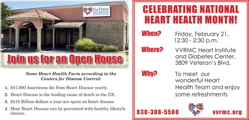 CELEBRATING NATIONALHEART HEALTH MONTH!VALVERDEHEARYINSTTUTEEDIABETES CENTERWhen?Friday, February 21,12:30 - 2:30 p.m.Where?VVRMC Heart Instituteand Diabetes Center,3809 Veteran's Blvd.Join us for an 0pen HouseWhy?To meet ourwonderful HeartSome Heart Health Facts according to theCenters for Disease Control:Health Team and enjoysome refreshments1. 647,000 Americans die from Heart Disease yearly.2. Heart Disease is the leading cause of death in the US.3. $219 Billion dollars a year are spent on heart disease.4. Most Heart Disease can be prevented with healthy lifestylechoices.830-308-5500vyrmc.org CELEBRATING NATIONAL HEART HEALTH MONTH! VALVERDE HEARYINSTTUTEE DIABETES CENTER When? Friday, February 21, 12:30 - 2:30 p.m. Where? VVRMC Heart Institute and Diabetes Center, 3809 Veteran's Blvd. Join us for an 0pen House Why? To meet our wonderful Heart Some Heart Health Facts according to the Centers for Disease Control: Health Team and enjoy some refreshments 1. 647,000 Americans die from Heart Disease yearly. 2. Heart Disease is the leading cause of death in the US. 3. $219 Billion dollars a year are spent on heart disease. 4. Most Heart Disease can be prevented with healthy lifestyle choices. 830-308-5500 vyrmc.org