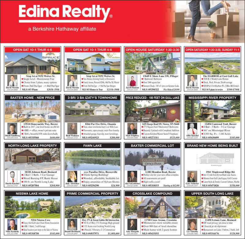 Edina Realty.a Berkshire Hathaway affiliateOPEN SAT 10-1 THUR 4-6OPEN SAT 10-1 THUR 4-6OPEN HOUSE SATURDAY 1:30-3:30OPEN SATURDAY 1:30-3:30, SUNDAY 11-1SPRUCEStop Ist at 9152 Wolves St.Nev Homes Growing Family to DontsiresFamily home, Pitured S28. hu XL MaterFrom dThupat -> M/ballgar DeignsMLS #3 Homes to TorStop Ist at 9152 Wolves St.Single Level - Maintenance FreeChoice from 3 plans, many optionsFrom 2bd/2ba/2gar --> 4bd/3ba/3parMLS #3 Plans13649 E Shore Lane SW, PillagerS Bedroom2 BathroomThe HARBOR at East Gull LakeTOUR 2 Model Lake HomesOver 2400 square fotDock, Pool, Private 240 storageSunsets Check. 150 of vieus on Kramer LakeSTOPE1214 Harbor Pl-2 Biks B4 Emie'sDavid MerninJaceb HansonDavid MerninDavid Mernin21MLS #5298322Prier Redaced SR0MIS#5 plans to reviewS265k-350kS211k-300kS500-S700A218-A20-2820-6SMISSISSIPPI RIVER PROPERTY3 BR/ 3 BA IZATY'S TOWNHOMEPRICE REDUCED - 100 FEET ON GULL LAKEBAXTER HOME - NEW PRICE13518 Honeysuckle Way, BaxterBuilt in 2017, one level home on dbl kot4 BR's + ofice, ouner's private suite8264 Par Five Drive, OnamiaNeat, clean towahomolaty's on Mille LacsPanoramic. open conoept, main flor laundryAttached garage, bout slip, most farmishingsS288,0001425 Ossego Road SW, Nisswa, MN 564682172Square Feet/3 Bedrooms) BathroomsRocently Updatod with Completed AdditionCustom Kitchen/Master Suite/2 Fireplaces12494 Camwood Trail, Baster14 Bed - 3 Bath - 3 Car Garage161'on Mississippi River3,503 Sq. Ft. - 1.04 AcresMLS #54304993 BA's beautiful FP, wide doors/hallsMatt Pelphrey18-35-0Dinah SundbergBrad Wadsten218-21-Albie Kuschel218-1-1233MIS #5335560MLS #5273311$440,000MLS #5241923$525,000S345,000NORTH LONG LAKE PROPERTYBAXTER COMMERCIAL LOTFAWN LAKEBRAND NEW HOME BEING BUILTCOLLEGE PINESOFFICE PARKLIB2 Brandon Road, BaxterPerfoct site for your new office complex.All assessments are paidHigh traffic count!MLS #53181531561 Maplewood Ridge Rd.Jut 12 mile from Syhan Dade Lake AccesMinutos foen Gll Lakelepay Goll CoersesLatet Styles & Trands Caton Cbioct, MarbleMLS #547182618320 Johnson Road, Brainerd2 Bed /2 Bath, 1 Car GarageWood Burning FP. Bunk House100 ft. on North Long LakeMLS #5207504XXx Paradise Drive, BrowervilleThink Spring Building!Wooded, affordable, buildable lotEnjoy amenities of Sylvan ShoresAlke VanlandehootDustin KuschelJudy Altrichter2-0-44Gary Scheeler2189-137MLS #5256290$24,900Sterting at 562,00$269,900S358,000218-31-5NISSWA LAKE HOMEPRIME COMMERCIAL PROPERTYCROSSLAKE COMPOUNDUPPER SOUTH LONG LAKE5214 Nisswa CoveHuy 371 & Green Gables Rd Intersection765 ftof Hwy 371 Frontage High ground5.55 Acres over looking North Long4 Parcels 3 Owners C2 CommercialS1,089.00011700 Cross Avenue, CrosslakeIMinnesota's most notable estate11490 Leisure Lane, BrainerdOff road privacy yet close to lakeboat & jet ski sliplownerRestaurant on Lake: 3 bdrm, 2 bath, loftEnjoy this Gull Lake Chain Home Association4 BR /3 Bath, 2 stal Garageideal kocation jest steps to the lake or NisswaOver 900 feet of level shorelineMain home with 2 guest homesMLS N5433193Brandi BreitbachAmy Harguth215-30wMike Kennedy218-232-1946Liz TimothyMLS #5318750S545,000MLS #4937971MLS #5316176$329,900 Edina Realty. a Berkshire Hathaway affiliate OPEN SAT 10-1 THUR 4-6 OPEN SAT 10-1 THUR 4-6 OPEN HOUSE SATURDAY 1:30-3:30 OPEN SATURDAY 1:30-3:30, SUNDAY 11-1 SPRUCE Stop Ist at 9152 Wolves St. Nev Homes Growing Family to Dontsires Family home, Pitured S28. hu XL Mater From dThupat -> M/ballgar Deigns MLS #3 Homes to Tor Stop Ist at 9152 Wolves St. Single Level - Maintenance Free Choice from 3 plans, many options From 2bd/2ba/2gar --> 4bd/3ba/3par MLS #3 Plans 13649 E Shore Lane SW, Pillager S Bedroom2 Bathroom The HARBOR at East Gull Lake TOUR 2 Model Lake Homes Over 2400 square fot Dock, Pool, Private 240 storage Sunsets Check. 150 of vieus on Kramer Lake STOPE1214 Harbor Pl-2 Biks B4 Emie's David Mernin Jaceb Hanson David Mernin David Mernin 21 MLS #5298322 Prier Redaced SR0 MIS#5 plans to review S265k-350k S211k-300k S500-S700A 218-A20- 2820-6S MISSISSIPPI RIVER PROPERTY 3 BR/ 3 BA IZATY'S TOWNHOME PRICE REDUCED - 100 FEET ON GULL LAKE BAXTER HOME - NEW PRICE 13518 Honeysuckle Way, Baxter Built in 2017, one level home on dbl kot 4 BR's + ofice, ouner's private suite 8264 Par Five Drive, Onamia Neat, clean towahomolaty's on Mille Lacs Panoramic. open conoept, main flor laundry Attached garage, bout slip, most farmishings S288,000 1425 Ossego Road SW, Nisswa, MN 56468 2172Square Feet/3 Bedrooms) Bathrooms Rocently Updatod with Completed Addition Custom Kitchen/Master Suite/2 Fireplaces 12494 Camwood Trail, Baster 14 Bed - 3 Bath - 3 Car Garage 161'on Mississippi River 3,503 Sq. Ft. - 1.04 Acres MLS #5430499 3 BA's beautiful FP, wide doors/halls Matt Pelphrey 18-35-0 Dinah Sundberg Brad Wadsten 218-21- Albie Kuschel 218-1-1233 MIS #5335560 MLS #5273311 $440,000 MLS #5241923 $525,000 S345,000 NORTH LONG LAKE PROPERTY BAXTER COMMERCIAL LOT FAWN LAKE BRAND NEW HOME BEING BUILT COLLEGE PINES OFFICE PARK LIB2 Brandon Road, Baxter Perfoct site for your new office complex. All assessments are paid High traffic count! MLS #5318153 1561 Maplewood Ridge Rd. Jut 12 mile from Syhan Dade Lake Acces Minutos foen Gll Lakelepay Goll Coerses Latet Styles & Trands Caton Cbioct, Marble MLS #5471826 18320 Johnson Road, Brainerd 2 Bed /2 Bath, 1 Car Garage Wood Burning FP. Bunk House 100 ft. on North Long Lake MLS #5207504 XXx Paradise Drive, Browerville Think Spring Building! Wooded, affordable, buildable lot Enjoy amenities of Sylvan Shores Alke Vanlandehoot Dustin Kuschel Judy Altrichter 2-0-44 Gary Scheeler 2189-137 MLS #5256290 $24,900 Sterting at 562,00 $269,900 S358,000 218-31-5 NISSWA LAKE HOME PRIME COMMERCIAL PROPERTY CROSSLAKE COMPOUND UPPER SOUTH LONG LAKE 5214 Nisswa Cove Huy 371 & Green Gables Rd Intersection 765 ftof Hwy 371 Frontage High ground 5.55 Acres over looking North Long 4 Parcels 3 Owners C2 Commercial S1,089.000 11700 Cross Avenue, Crosslake IMinnesota's most notable estate 11490 Leisure Lane, Brainerd Off road privacy yet close to lake boat & jet ski sliplowner Restaurant on Lake: 3 bdrm, 2 bath, loft Enjoy this Gull Lake Chain Home Association 4 BR /3 Bath, 2 stal Garage ideal kocation jest steps to the lake or Nisswa Over 900 feet of level shoreline Main home with 2 guest homes MLS N5433193 Brandi Breitbach Amy Harguth 215-30w Mike Kennedy 218-232-1946 Liz Timothy MLS #5318750 S545,000 MLS #4937971 MLS #5316176 $329,900