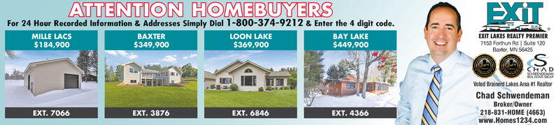 EXITATTENTION HOMEBUYERSFor 24 Hour Recorded Information & Addresses Simply Dial 1-800-374-9212 & Enter the 4 digit code.MILLE LACSBAXTERLOON LAKEBAY LAKEEXIT LAKES REALTY PREMIER7153 Forthun Rd | Suite 120Baxter, MN 56425$349,900$449,900$184,900$369,900S.CHADVoted Brainerd Lakes Area #1 RealtorChad SchwendemanBroker/Owner218-831-HOME (4663)www.Homes1234.comEXT. 7066EXT. 3876EXT. 6846EXT. 4366 EXIT ATTENTION HOMEBUYERS For 24 Hour Recorded Information & Addresses Simply Dial 1-800-374-9212 & Enter the 4 digit code. MILLE LACS BAXTER LOON LAKE BAY LAKE EXIT LAKES REALTY PREMIER 7153 Forthun Rd | Suite 120 Baxter, MN 56425 $349,900 $449,900 $184,900 $369,900 S. CHAD Voted Brainerd Lakes Area #1 Realtor Chad Schwendeman Broker/Owner 218-831-HOME (4663) www.Homes1234.com EXT. 7066 EXT. 3876 EXT. 6846 EXT. 4366