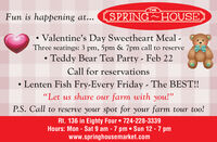 "THESPRING HOUSEFun is happening at...Valentine's Day Sweetheart Meal -Three seatings: 3 pm, 5pm & 7pm call to reserve Teddy Bear Tea Party - Feb 22Call for reservationsLenten Fish Fry-Every Friday - The BEST!!""Let us share our farm with you!""P.S. Call to reserve your spot for your farm tour too!Rt. 136 in Eighty Four  724-228-3339Hours: Mon - Sat 9 am -7 pm  Sun 12 - 7 pmwww.springhousemarket.com THE SPRING HOUSE Fun is happening at... Valentine's Day Sweetheart Meal - Three seatings: 3 pm, 5pm & 7pm call to reserve  Teddy Bear Tea Party - Feb 22 Call for reservations Lenten Fish Fry-Every Friday - The BEST!! ""Let us share our farm with you!"" P.S. Call to reserve your spot for your farm tour too! Rt. 136 in Eighty Four  724-228-3339 Hours: Mon - Sat 9 am -7 pm  Sun 12 - 7 pm www.springhousemarket.com"