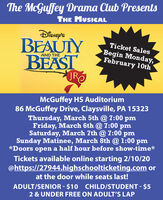 The McGuffey Drama Club PresentsTHE MUSICALDisnep'sBEAUTYBEASTROTicket SalesBegin Monday,February 10thAND THEMcGuffey HS Auditorium86 McGuffey Drive, Claysville, PA 15323Thursday, March 5th @ 7:00 pmFriday, March 6th @ 7:00 pmSaturday, March 7th @ 7:00 pmSunday Matinee, March 8th @ 1:00 pm*Doors open a half hour before show-time*Tickets available online starting 2/10/20@https://27944.highschoolticketing.com orat the door while seats last!ADULT/SENIOR - $10 CHILD/STUDENT - $52 & UNDER FREE ON ADULT'S LAP The McGuffey Drama Club Presents THE MUSICAL Disnep's BEAUTY BEAST RO Ticket Sales Begin Monday, February 10th AND THE McGuffey HS Auditorium 86 McGuffey Drive, Claysville, PA 15323 Thursday, March 5th @ 7:00 pm Friday, March 6th @ 7:00 pm Saturday, March 7th @ 7:00 pm Sunday Matinee, March 8th @ 1:00 pm *Doors open a half hour before show-time* Tickets available online starting 2/10/20 @https://27944.highschoolticketing.com or at the door while seats last! ADULT/SENIOR - $10 CHILD/STUDENT - $5 2 & UNDER FREE ON ADULT'S LAP