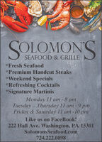 SOLOMONSSEAFOOD & GRILLE*Fresh Seafood*Premium Handcut Steaks*Weekend Specials*Refreshing Cocktails*Signature MartinisMnday 11 a 8 Tuesday Thursday 11 am - 9 pmFriday & Saturday 11 am -10 pmLike us on FaceBook!222 Hall Ave. Washington, PA 15301SolomonsSeafood.com724.222.0898 SOLOMONS SEAFOOD & GRILLE *Fresh Seafood *Premium Handcut Steaks *Weekend Specials *Refreshing Cocktails *Signature Martinis Mnday 11 a 8  Tuesday Thursday 11 am - 9 pm Friday & Saturday 11 am -10 pm Like us on FaceBook! 222 Hall Ave. Washington, PA 15301 SolomonsSeafood.com 724.222.0898