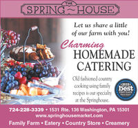 THESPRING HOUSELet us share a littleoffarm with you!ourCharmingHOMEMADECATERINGOld fashioned countrycooking using familyrecipes is our specialtyat the Springhouse.Comity'soca2018BEST OF THEbestFIRST PLACEOsrer RperterCommunits724-228-3339 1531 Rte. 136 Washington, PA 15301www.springhousemarket.comFamily Farm Eatery Country Store Creamery THE SPRING HOUSE Let us share a little of farm with you! our Charming HOMEMADE CATERING Old fashioned country cooking using family recipes is our specialty at the Springhouse. Com ity's oca 2018 BEST OF THE best FIRST PLACE Osrer Rperter Communits 724-228-3339 1531 Rte. 136 Washington, PA 15301 www.springhousemarket.com Family Farm Eatery Country Store Creamery