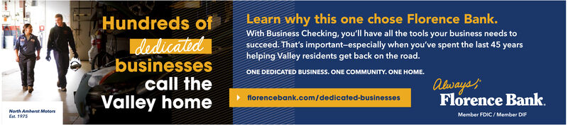 Learn why this one chose Florence Bank.Hundreds ofWith Business Checking, you'll have all the tools your business needs tosucceed. That's important-especially when you've spent the last 45 yearshelping Valley residents get back on the road.dedicatedbusinessescall theValley homeONE DEDICATED BUSINESS. ONE COMMUNITY. ONE HOME.AlwaysFlorence Bank.florencebank.com/dedicated-businessesNorth Amherst MotorsMember FDIC/ Member DIFEst. 1975 Learn why this one chose Florence Bank. Hundreds of With Business Checking, you'll have all the tools your business needs to succeed. That's important-especially when you've spent the last 45 years helping Valley residents get back on the road. dedicated businesses call the Valley home ONE DEDICATED BUSINESS. ONE COMMUNITY. ONE HOME. Always Florence Bank. florencebank.com/dedicated-businesses North Amherst Motors Member FDIC/ Member DIF Est. 1975