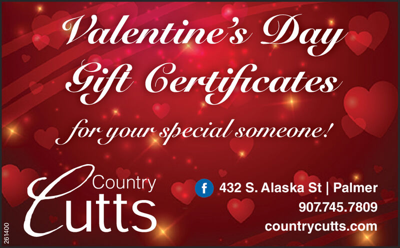 Valentine's DaiyGift Certificatesfor your special someone!CuttsCountryf 432 S. Alaska St | Palmer907.745.7809countrycutts.com261400 Valentine's Daiy Gift Certificates for your special someone! Cutts Country f 432 S. Alaska St | Palmer 907.745.7809 countrycutts.com 261400