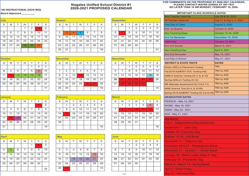 FOR COMMNENTS ON THE PROPOSED SY 2020-2021 CALENDAR,PLEASE CONTACT MAYRA ZUNIGA AT 397-7937Nogales Unified School District #12020-2021 PROPOSED CALENDARNO LATER THAN 10 AM MONDAY, FEBRUARY 10, 2020.180 INSTRUCTIONAL DAYS REQBoard ApprovedIMPORTANT CLASS SCHEDULE DATESNow Teacher InserviceJuly 29 & 30, 2020July 31 & Aug 3, 4, 2020SeptemberAugustAll Teacher InserviceJulyFirst Day of ClassAugust 5, 2020T.End 1st QuaeterOctober 9, 202010118.101112Non-Teaching DaysOctober 13-16, 20201213141516171810111213141513141516171819December 18, 2020End 1st Semester19212223242516171819202122212223242526100th DayJanuary 10, 2021March 5, 202126272830232425262728292729293130End 3rd Quarter30311921Non-Teaching DayApril 5, 2021End 2nd SemesterMay 14, 2021OctoberNovemberDecemberLast Day of SchoolMay 21, 2021DISTRICT & STATE TESTSDATESTBAKinder AZELLA Placemen TestingTBA by ADE10101112Fall 2018 AzMERIT EOC Testing (HS)12131415161712131315171819TBA by ADE1011141416AIMS-A Science Testing (Gr 4, 8, & 10)22TBA by ADE1819202122232415161718192021202122242526Spring AZELLA Testing (K-12)TBA by ADE26 2725262728293031222324252827262031MS Atemate Assessment (Gr 3-8 & 11)1729301814TBA by ADEAIMS Science Test (Gr 4, 8, & HS)Spring 2019 AZMERIT Testing (Gr 3-8 & HSTBA by ADEJanuaryFebruaryMarchGRADUATION DATESPIERSON - May 18, 2021WCMS - May 19, 2021T.9.6.4.126.7.9.101112131113DSMS - May 20, 20211011121314151614161718192014151617181920NHS - May 21, 20211719202122232122232425262721222324252627HOLIDAYS2425262728293028293031July 3- Independence Day (observed)Septomber 7 - Labor Day19311918October 12- Columbus DayOctober 13-16 - Fall BreakNovember 11 - Veterans DayNovember 26 & 27 - Thankagiving BroakAprilMayJune103.6.101112December 21 - January 1-Winter Break111213141516176.101213141513141516171819January 18- Martin Luther King, Jr. DayFebruary 15 - Presidents' DayMarch - March 12 - Spring BroakApril 2- Good Friday181920212223241617181920212220212223242526252628292324252627282927283027302915303120May 31- 
