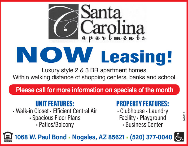 SantaCarolinaNOW Leasing!apavtmentsLuxury style 2 & 3 BR apartment homesWithin walking distance of shopping centers, banks and school.Please call for more information on specials of the monthUNIT FEATURES:Walk-in Closet Efficient Central Air.Spacious Floor PlansPatios/BalconyPROPERTY FEATURES:Clubhouse LaundryFacility PlaygroundBusiness Center1068 W. Paul Bond Nogales, AZ 85621 (520) 377-0040roua uo TY205465 Santa Carolina NOW Leasing! apavtments Luxury style 2 & 3 BR apartment homes Within walking distance of shopping centers, banks and school. Please call for more information on specials of the month UNIT FEATURES: Walk-in Closet Efficient Central Air .Spacious Floor Plans Patios/Balcony PROPERTY FEATURES: Clubhouse Laundry Facility Playground Business Center 1068 W. Paul Bond Nogales, AZ 85621 (520) 377-0040 roua u o TY 205465