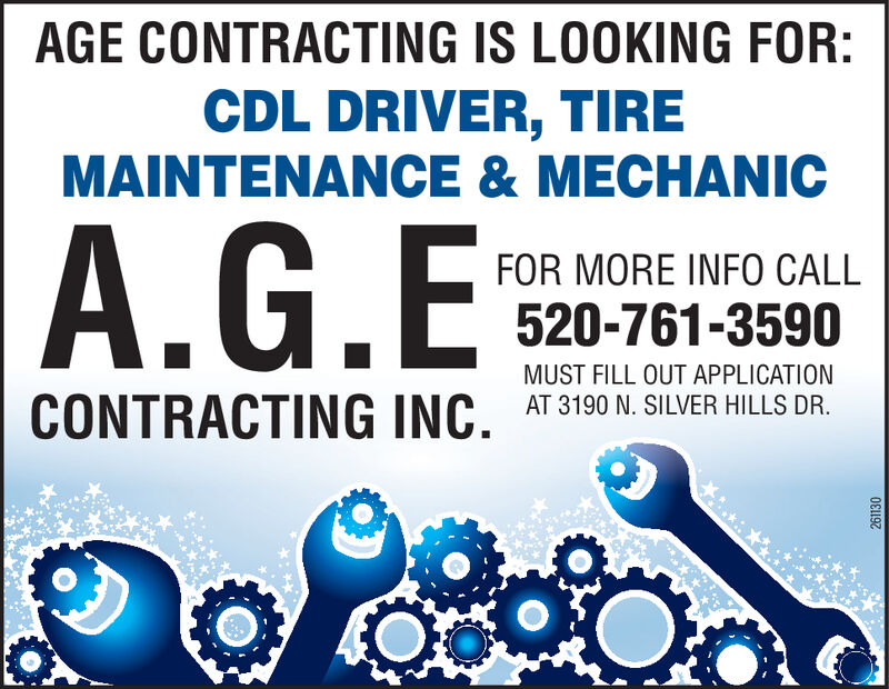 AGE CONTRACTING IS LOOKING FOR:CDL DRIVER, TIREMAINTENANCE & MECHANICA.G.EFOR MORE INFO CALL520-761-3590MUST FILL OUT APPLICATIONAT 3190 N. SILVER HILLS DR.CONTRACTING INC.252485 AGE CONTRACTING IS LOOKING FOR: CDL DRIVER, TIRE MAINTENANCE & MECHANIC A.G.E FOR MORE INFO CALL 520-761-3590 MUST FILL OUT APPLICATION AT 3190 N. SILVER HILLS DR. CONTRACTING INC. 252485
