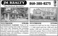 "JM REALTY""Your Saybrook Specialists""860-388-0275REALTOR$229,000WESTBROOK$390,000 WESTBROOKGENTLEMAN FARMER? Want to try Located on a half acre lot, this 3 bedroom,your hand at raising some crops or chickens? 1 ½ bath raised ranch has 1,000 sq.ft. plusThis circa 1861 farmhouse has everything another 1.000 sg.ft. downstairs in a familyyou need. It sits on 3.3 acres with a pond,fountain, 2 barns and a garage. The house has room and a garage. There is a brick fireplace,exposed beams, all wood floors, a fireplace oil heat and vinyl siding for low maintenance.and many original features.Close to town and beaches. JM REALTY ""Your Saybrook Specialists"" 860-388-0275 REALTOR $229,000 WESTBROOK $390,000 WESTBROOK GENTLEMAN FARMER? Want to try Located on a half acre lot, this 3 bedroom, your hand at raising some crops or chickens? 1 ½ bath raised ranch has 1,000 sq.ft. plus This circa 1861 farmhouse has everything another 1.000 sg.ft. downstairs in a family you need. It sits on 3.3 acres with a pond, fountain, 2 barns and a garage. The house has room and a garage. There is a brick fireplace, exposed beams, all wood floors, a fireplace oil heat and vinyl siding for low maintenance. and many original features. Close to town and beaches."