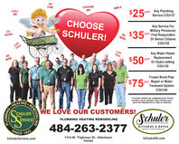 soFINECHOOSEMESMILECALL$25OFF Any PlumbingService COU137MECHOOSEAny Service ForMilitary Personnel,OFF First RespondersOr Senior CitizensCUSOONSCHULER!$35BEMINESCHLER SERVICE, meLUVCOU138YOULUVYOUBEAny Water HeaterMINE$50orReplacementOFFOr Hydro-JettingCOU139Frozen Burst PipeOFF Repair or WaterTreatment SystemCOU140$75*COUPON CANNOT BE COMBINED WITH OTHERHEATINGCHULERERVICEOFFERS. VALID TOWARD TASK PRICING ONLY.MUST BE PRESENTED AT TIME OF SERVICE.WE LOVE OUR CUSTOMRS!SchulerPLUMBING HEATING REMODELING484-263-2377KITCHENS & BATHSSINCE 1925A DIVISION OF SCHULER SERVICE, INC.SchulerService.com1314 W. Tilghman St., AllentownSchulerKB.comPA6582REMODELINGPLUMBING so FINE CHOOSE ME SMILE CALL $25 OFF Any Plumbing Service COU137 ME CHOOSE Any Service For Military Personnel, OFF First Responders Or Senior Citizens CU SOON SCHULER! $35 BE MINE SCHLER SERVICE, me LUV COU138 YOU LUV YOU BE Any Water Heater MINE $50or Replacement OFF Or Hydro-Jetting COU139 Frozen Burst Pipe OFF Repair or Water Treatment System COU140 $75 *COUPON CANNOT BE COMBINED WITH OTHER HEATING CHULER ERVICE OFFERS. VALID TOWARD TASK PRICING ONLY. MUST BE PRESENTED AT TIME OF SERVICE. WE LOVE OUR CUSTOMRS! Schuler PLUMBING HEATING REMODELING 484-263-2377 KITCHENS & BATHS SINCE 1925 A DIVISION OF SCHULER SERVICE, INC. SchulerService.com 1314 W. Tilghman St., Allentown SchulerKB.com PA6582 REMODELING PLUMBING