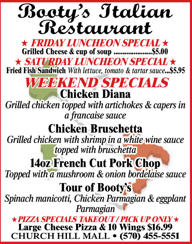 Booty's ItalianRestaurant* FRIDAY LUNCHEON SPECIAL *Grilled Cheese & cup of soup . .$5.00* SATURDAY LUNCHEON SPECIAL *Fried Fish Sandwich With lettuce, tomato & tartar sauce...$5.95WEEKEND SPECIALSChicken DianaGrilled chicken topped with artichokes & capers ina francaise sauceChicken BruschettaGrilled chicken with shrimp in a white wine saucetopped with bruschetta14oz French Cut Pork ChopTopped with a mushroom & onion bordelaise sauceTour of Booty'sSpinach manicotti, Chicken Parmagian & eggplantParmagian*PIZZA SPECIALS TAKEOUT/PICK UP ONLY*Large Cheese Pizza & 10 Wings $16.99CHURCH HILL MALL  (570) 455-5551 Booty's Italian Restaurant * FRIDAY LUNCHEON SPECIAL * Grilled Cheese & cup of soup . .$5.00 * SATURDAY LUNCHEON SPECIAL * Fried Fish Sandwich With lettuce, tomato & tartar sauce...$5.95 WEEKEND SPECIALS Chicken Diana Grilled chicken topped with artichokes & capers in a francaise sauce Chicken Bruschetta Grilled chicken with shrimp in a white wine sauce topped with bruschetta 14oz French Cut Pork Chop Topped with a mushroom & onion bordelaise sauce Tour of Booty's Spinach manicotti, Chicken Parmagian & eggplant Parmagian *PIZZA SPECIALS TAKEOUT/PICK UP ONLY* Large Cheese Pizza & 10 Wings $16.99 CHURCH HILL MALL  (570) 455-5551