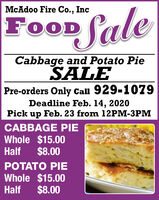 McAdoo Fire Co., IncFOODCabbage and Potato PieSALEPre-orders Only Call 929-1079Deadline Feb. 14, 2020Pick up Feb. 23 from 12PM-3PMCABBAGE PIEWhole $15.00$8.00HalfPOTATO PIEWhole $15.00$8.00Half McAdoo Fire Co., Inc FOOD Cabbage and Potato Pie SALE Pre-orders Only Call 929-1079 Deadline Feb. 14, 2020 Pick up Feb. 23 from 12PM-3PM CABBAGE PIE Whole $15.00 $8.00 Half POTATO PIE Whole $15.00 $8.00 Half