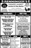 "O RENNINGER'S CFARMERS MARKET unday Fles""Voted Best6AUCTIONSEVERY WEEKMarket In PA""Auctions & Flea Market Saturday & Sunday8 to 5On Rte. 61, Schuylkill HavenMarket Vendors Wanted!  Call 570-385-3720*For informationabout the auctionsCall (570) 385-4662Applications: www.renningersfarmersmarket.com/eventsJOSIE'S PLACEat Renninger's MarketOpen 7 Days A WeekMARLIN MARKETSBoneless Pork LoinsIb./$1.69At 5:00 A.M.Boneless SkinlessChicken BreastsServing Breakfast,Lunch and Dinner10 Ibs./$12.99Homemade Soups & DessertsWhite AmericanCheese5 Ibs./$12.99SMALL GROUPS WELCOME!WEEKLY SPECIALS:Wednesday - Fresh SausageThursday - Spaghetti withMeat SauceChuck RoastIb./$3.99Friday - Haddock,Baked Mac & CheeseCooked Ham &Baked HamIb./$1.99Phone 570-385-5266ANDERSON FARMSRed & White Friday, February 7PotatoesAUCTIONSIMON'SIIFOR CIGARETTES & CHEWRoll Your OwnHEADQUARTERSTobacco  Filters  MachinesALSO DISCOUNTED ZIPPO'S4:00 p.m. Tailgate7:00 p.m. TablesSaturday, February 82:00 p.m. TailgateWe Accept TheFMNP CheckRED SHALE RIDGE 6:30 p.m. LivestockCHECK OUTVINEYARDS Sunday, February 910:00 a.m. Pet Supplies1:00 p.m. Small Animals2:00 p.m. TailgateThe Largest Selection of Cooking.Accessories, Snacks, PaperProducts, Food Items & CollectiblesCome & SampleOur Wineat EXIT 16 O RENNINGER'S C FARMERS MARKET unday Fles ""Voted Best 6 AUCTIONS EVERY WEEK Market In PA"" Auctions & Flea Market Saturday & Sunday 8 to 5 On Rte. 61, Schuylkill Haven Market Vendors Wanted!  Call 570-385-3720 *For information about the auctions Call (570) 385-4662 Applications: www.renningersfarmersmarket.com/events JOSIE'S PLACE at Renninger's Market Open 7 Days A Week MARLIN MARKETS Boneless Pork Loins Ib./$1.69 At 5:00 A.M. Boneless Skinless Chicken Breasts Serving Breakfast, Lunch and Dinner 10 Ibs./$12.99 Homemade Soups & Desserts White American Cheese 5 Ibs./$12.99 SMALL GROUPS WELCOME! WEEKLY SPECIALS: Wednesday - Fresh Sausage Thursday - Spaghetti with Meat Sauce Chuck Roast Ib./$3.99 Friday - Haddock, Baked Mac & Cheese Cooked Ham & Baked Ham Ib./$1.99 Phone 570-385-5266 ANDERSON FARMS Red & White Friday, February 7 Potatoes AUCTION SIMON'SII FOR CIGARETTES & CHEW Roll Your Own HEADQUARTERS Tobacco  Filters  Machines ALSO DISCOUNTED ZIPPO'S 4:00 p.m. Tailgate 7:00 p.m. Tables Saturday, February 8 2:00 p.m. Tailgate We Accept The FMNP Check RED SHALE RIDGE 6:30 p.m. Livestock CHECK OUT VINEYARDS Sunday, February 9 10:00 a.m. Pet Supplies 1:00 p.m. Small Animals 2:00 p.m. Tailgate The Largest Selection of Cooking. Accessories, Snacks, Paper Products, Food Items & Collectibles Come & Sample Our Wine at EXIT 16"