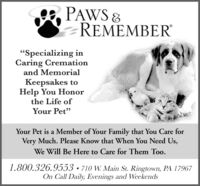 """PAWSREMEMBER""""Specializing inCaring Cremationand MemorialKeepsakes toHelp You Honorthe Life ofYour Pet""""Your Pet is a Member of Your Family that You Care forVery Much. Please Know that When You Need Us,We Will Be Here to Care for Them Too.1.800.326.9553 -710 W. Main St. Ringtown, PA 17967On Call Daily, Evenings and Weekends PAWS REMEMBER """"Specializing in Caring Cremation and Memorial Keepsakes to Help You Honor the Life of Your Pet"""" Your Pet is a Member of Your Family that You Care for Very Much. Please Know that When You Need Us, We Will Be Here to Care for Them Too. 1.800.326.9553 -710 W. Main St. Ringtown, PA 17967 On Call Daily, Evenings and Weekends"""