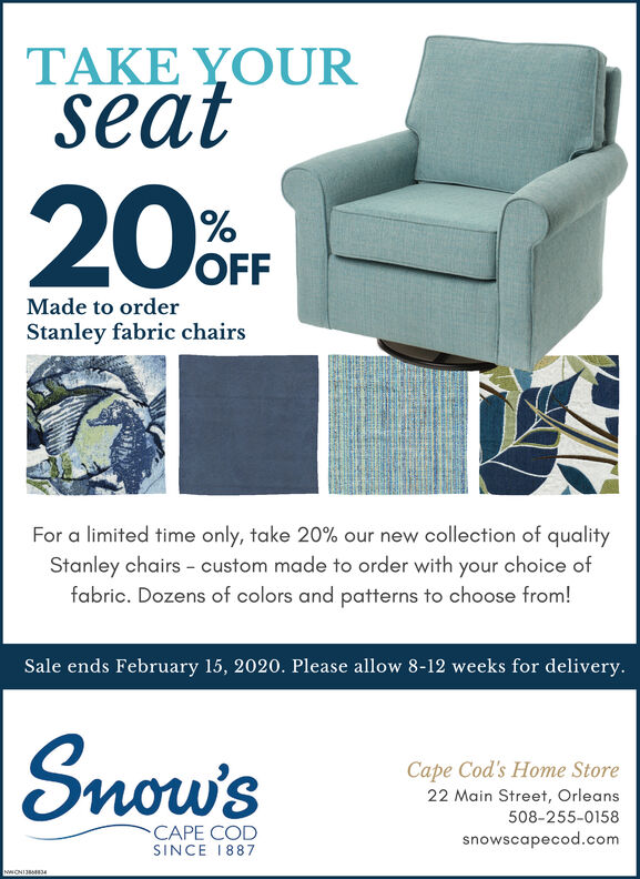 TAKE YOURseat20rF2UOFFMade to orderStanley fabric chairsFor a limited time only, take 20% our new collection of qualityStanley chairs - custom made to order with your choice offabric. Dozens of colors and patterns to choose from!Sale ends February 15, 2020. Please allow 8-12 weeks for delivery.Snow'sCape Cod's Home Store22 Main Street, Orleans508-255-0158CAPE CODsnowscapecod.comSINCE 1887NWONI334 TAKE YOUR seat 20rF 2UOFF Made to order Stanley fabric chairs For a limited time only, take 20% our new collection of quality Stanley chairs - custom made to order with your choice of fabric. Dozens of colors and patterns to choose from! Sale ends February 15, 2020. Please allow 8-12 weeks for delivery. Snow's Cape Cod's Home Store 22 Main Street, Orleans 508-255-0158 CAPE COD snowscapecod.com SINCE 1887 NWONI334