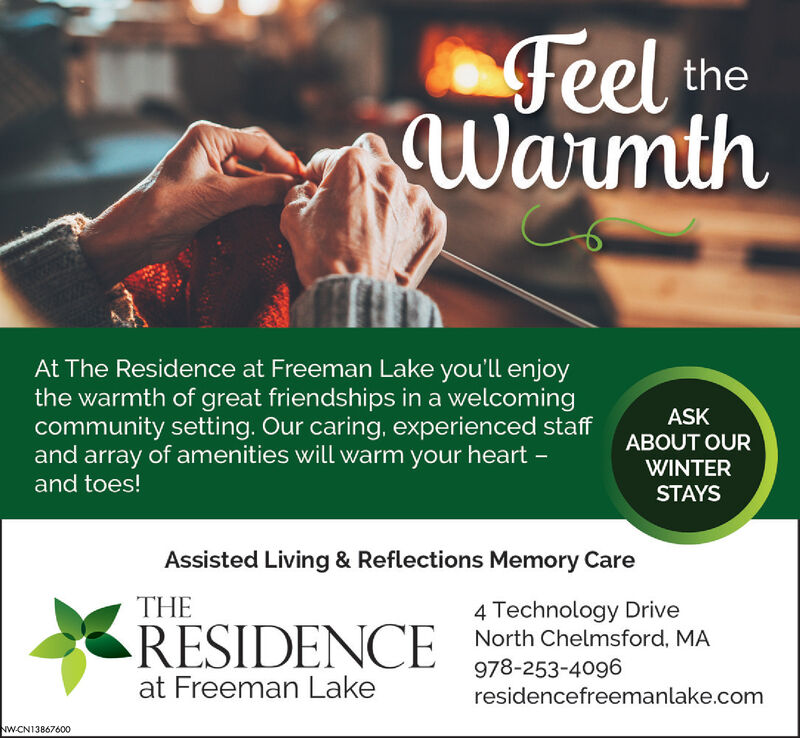 Feel theWarmthAt The Residence at Freeman Lake you'll enjoythe warmth of great friendships in a welcomingcommunity setting. Our caring, experienced staffand array of amenities will warm your heart -and toes!ASKABOUT OURWINTERSTAYSAssisted Living & Reflections Memory CareTHE4 Technology DriveNorth Chelmsford, MARESIDENCE978-253-4096residencefreemanlake.comat Freeman LakeNW-CN13867600 Feel the Warmth At The Residence at Freeman Lake you'll enjoy the warmth of great friendships in a welcoming community setting. Our caring, experienced staff and array of amenities will warm your heart - and toes! ASK ABOUT OUR WINTER STAYS Assisted Living & Reflections Memory Care THE 4 Technology Drive North Chelmsford, MA RESIDENCE 978-253-4096 residencefreemanlake.com at Freeman Lake NW-CN13867600