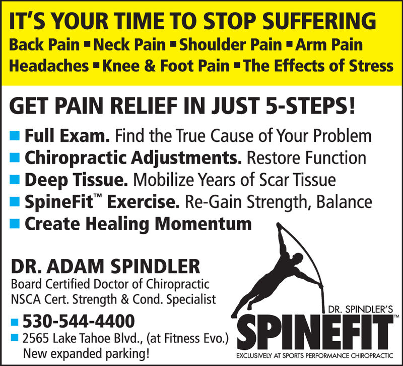IT'S YOUR TIME TO STOP SUFFERINGBack Pain Neck Pain Shoulder Pain Arm PainHeadaches Knee & Foot Pain The Effects of StressGET PAIN RELIEF IN JUST 5-STEPS!Full Exam. Find the True Cause of Your ProblemChiropractic Adjustments. Restore FunctionDeep Tissue. Mobilize Years of Scar TissueSpineFit Exercise. Re-Gain Strength, BalanceCreate Healing MomentumTMDR.ADAM SPINDLERBoard Certified Doctor of ChiropracticNSCA Cert. Strength & Cond. SpecialistDR. SPINDLER'SSPINEFIT530-544-44002565 Lake Tahoe Blvd., (at Fitness Evo.)New expanded parking!EXCLUSIVELY AT SPORTS PERFORMANCE CHIROPRACTIC IT'S YOUR TIME TO STOP SUFFERING Back Pain Neck Pain Shoulder Pain Arm Pain Headaches Knee & Foot Pain The Effects of Stress GET PAIN RELIEF IN JUST 5-STEPS! Full Exam. Find the True Cause of Your Problem Chiropractic Adjustments. Restore Function Deep Tissue. Mobilize Years of Scar Tissue SpineFit Exercise. Re-Gain Strength, Balance Create Healing Momentum TM DR.ADAM SPINDLER Board Certified Doctor of Chiropractic NSCA Cert. Strength & Cond. Specialist DR. SPINDLER'S SPINEFIT 530-544-4400 2565 Lake Tahoe Blvd., (at Fitness Evo.) New expanded parking! EXCLUSIVELY AT SPORTS PERFORMANCE CHIROPRACTIC