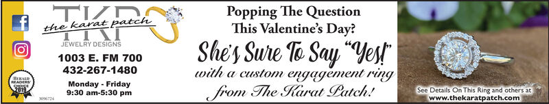 "Popping The QuestionThis Valentine's Day?the karat patchShe's Sure Te Say ""YestJEWELRY DESIGNS1003 E. FM 7o0432-267-1480Monday - Fridaywith a custom engagèment ringfrom The Karat Patch!HHALDREADERSSHOICE2019See Details On This Ring and others at9:30 am-5:30 pm306724www.thekaratpatch.com Popping The Question This Valentine's Day? the karat patch She's Sure Te Say ""Yest JEWELRY DESIGNS 1003 E. FM 7o0 432-267-1480 Monday - Friday with a custom engagèment ring from The Karat Patch! HHALD READERS SHOICE 2019 See Details On This Ring and others at 9:30 am-5:30 pm 306724 www.thekaratpatch.com"