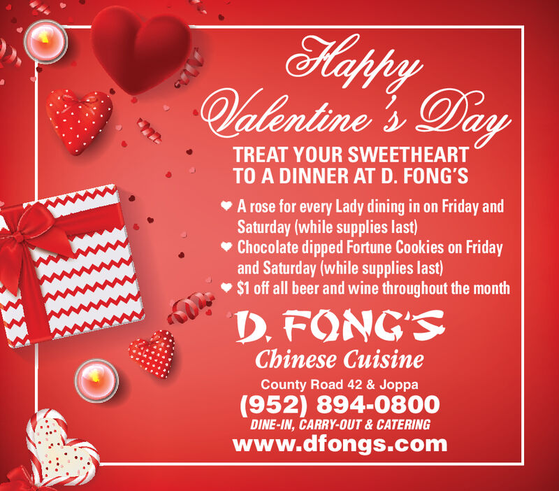 HappyValentine 's DayTREAT YOUR SWEETHEARTTO A DINNER AT D. FONG'SV A rose for every Lady dining in on Friday andSaturday (while supplies last)Chocolate dipped Fortune Cookies on Fridayand Saturday (while supplies last) $1 off all beer and wine throughout the monthD. FONG'SChinese CuisineCounty Road 42 & Joppa(952) 894-0800DINE-IN, CARRY-OUT & CATERINGwww.dfongs.com33 Happy Valentine 's Day TREAT YOUR SWEETHEART TO A DINNER AT D. FONG'S V A rose for every Lady dining in on Friday and Saturday (while supplies last) Chocolate dipped Fortune Cookies on Friday and Saturday (while supplies last)  $1 off all beer and wine throughout the month D. FONG'S Chinese Cuisine County Road 42 & Joppa (952) 894-0800 DINE-IN, CARRY-OUT & CATERING www.dfongs.com 33
