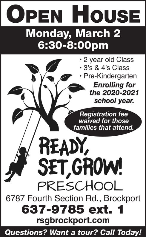 HOUSEOPENMonday, March 26:30-8:00pm 2 year old Class 3's & 4's Class Pre-KindergartenEnrolling forthe 2020-2021school year.Registration feewaived for thosefamilies that attend.READY,SET, GROWPRESCHOOL6787 Fourth Section Rd., Brockport637-9785 ext. 1rsgbrockport.comQuestions? Want a tour? Call Today! HOUSE OPEN Monday, March 2 6:30-8:00pm  2 year old Class  3's & 4's Class  Pre-Kindergarten Enrolling for the 2020-2021 school year. Registration fee waived for those families that attend. READY, SET, GROW PRESCHOOL 6787 Fourth Section Rd., Brockport 637-9785 ext. 1 rsgbrockport.com Questions? Want a tour? Call Today!