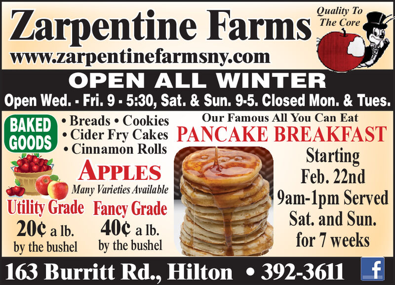 Zarpentine FarmsQuality ToThe Corewww.zarpentinefarmsny.comOPEN ALL WINTEROpen Wed. - Fri. 9-5:30, Sat. & Sun. 9-5. Closed Mon. & Tues.BAKED  Breads  CookiesGOODSOur Famous All You Can EatCider Fry Cakes PANCAKE BREAKFASTStartingFeb. 22nd9am-1pm ServedSat. and Sun.for 7 weeksCinnamon RollsAPPLESMany Varieties AvailableUtility Grade Fancy Grade40¢ a lb.by the bushel20¢ a lb.by the bushel163 Burritt Rd., Hilton  392-36116. Zarpentine Farms Quality To The Core www.zarpentinefarmsny.com OPEN ALL WINTER Open Wed. - Fri. 9-5:30, Sat. & Sun. 9-5. Closed Mon. & Tues. BAKED  Breads  Cookies GOODS Our Famous All You Can Eat Cider Fry Cakes PANCAKE BREAKFAST Starting Feb. 22nd 9am-1pm Served Sat. and Sun. for 7 weeks Cinnamon Rolls APPLES Many Varieties Available Utility Grade Fancy Grade 40¢ a lb. by the bushel 20¢ a lb. by the bushel 163 Burritt Rd., Hilton  392-3611 6.