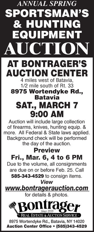 ANNUAL SPRINGSPORTSMAN'S& HUNTINGEQUIPMENTAUCTIONAT BONTRAGER'SAUCTION CENTER4 miles west of Batavia,1/2 mile south of Rt. 338975 Wortendyke Rd.,BataviaSAT., MARCH 79:00 AMAuction will include large collectionof firearms, knives, hunting equip. &more. All Federal & State laws applied.Background check will be performedthe day of the auction.PreviewFri., Mar. 6, 4 to 6 PMDue to the volume, all consignmentsare due on or before Feb. 25. Call585-343-4529 to consign items.Viewwww.bontragerauction.comfor details & photos.BontragerSince 1935 REAL ESTATE & AUCTION SERVICE ·8975 Wortendyke Rd., Batavia, NY 14020Auction Center Office  (585)343-4529 ANNUAL SPRING SPORTSMAN'S & HUNTING EQUIPMENT AUCTION AT BONTRAGER'S AUCTION CENTER 4 miles west of Batavia, 1/2 mile south of Rt. 33 8975 Wortendyke Rd., Batavia SAT., MARCH 7 9:00 AM Auction will include large collection of firearms, knives, hunting equip. & more. All Federal & State laws applied. Background check will be performed the day of the auction. Preview Fri., Mar. 6, 4 to 6 PM Due to the volume, all consignments are due on or before Feb. 25. Call 585-343-4529 to consign items. View www.bontragerauction.com for details & photos. Bontrager Since 1935  REAL ESTATE & AUCTION SERVICE · 8975 Wortendyke Rd., Batavia, NY 14020 Auction Center Office  (585)343-4529