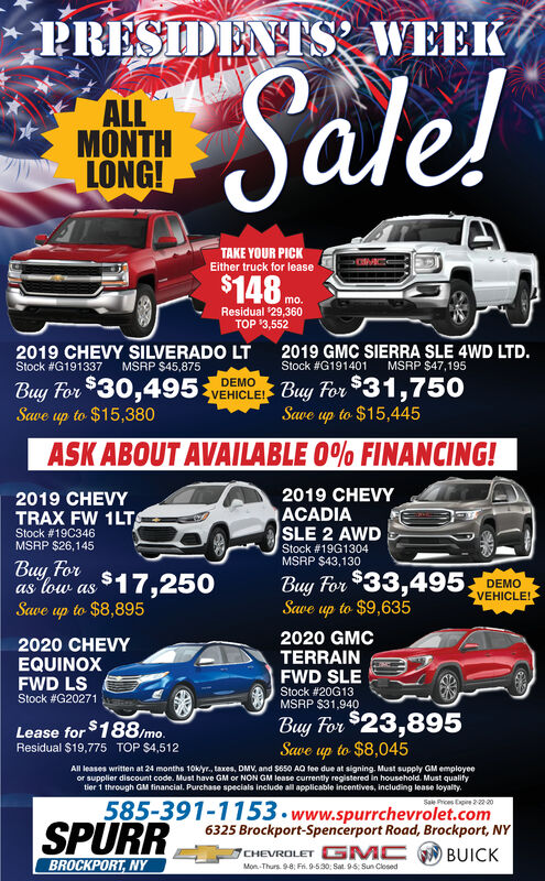 PRESIDENTS, WEEKSale!ALLMONTHLONG!TAKE YOUR PICKEither truck for lease$148 mo.Residual 29,360TOP '3,5522019 CHEVY SILVERADO LTStock #G1913372019 GMC SIERRA SLE 4WD LTD.MSRP $47,195MSRP $45,875Stock #G191401Buy For $30,495 vEHICLE Buy For $31,750Save up to $15,380DEMOSave up to $15,445ASK ABOUT AVAILABLE 0% FINANCING!2019 CHEVYACADIASLE 2 AWD2019 CHEVYTRAX FW 1LTStock #19C346MSRP $26,145Stock # 19G1304MSRP $43,130Buy Foras low as $17,250Save up to $8,895Buy For $33,495 DEMOSave up to $9,635VEHICLE!2020 GMCTERRAINFWD SLE2020 CHEVYEQUINOXFWD LSStock #20G13Stock #G20271MSRP $31,940Buy For $23,895Save up to $8,045Lease for $188imo.Residual $19,775TOP $4,512All leases written at 24 months 10kyr., taxes, DMV, and S650 AQ fee due at signing. Must supply GM employeeor supplier discount code. Must have GM or NON GM lease currently registered in household. Must qualifytier 1 through GM financial. Purchase specials include all applicable incentives, including lease loyalty.585-391-1153.www.spurrchevrolet.com6325 Brockport-Spencerport Road, Brockport, NYCHEVROLET G MC BUICKSale Prices Expire 222 20SPURRBROCKPORT, NYMon -Thurs. 9-8; Fri. 9-530: Sat. 9-5: Sun Closed PRESIDENTS, WEEK Sale! ALL MONTH LONG! TAKE YOUR PICK Either truck for lease $148 mo. Residual 29,360 TOP '3,552 2019 CHEVY SILVERADO LT Stock #G191337 2019 GMC SIERRA SLE 4WD LTD. MSRP $47,195 MSRP $45,875 Stock #G191401 Buy For $30,495 vEHICLE Buy For $31,750 Save up to $15,380 DEMO Save up to $15,445 ASK ABOUT AVAILABLE 0% FINANCING! 2019 CHEVY ACADIA SLE 2 AWD 2019 CHEVY TRAX FW 1LT Stock #19C346 MSRP $26,145 Stock # 19G1304 MSRP $43,130 Buy For as low as $17,250 Save up to $8,895 Buy For $33,495 DEMO Save up to $9,635 VEHICLE! 2020 GMC TERRAIN FWD SLE 2020 CHEVY EQUINOX FWD LS Stock #20G13 Stock #G20271 MSRP $31,940 Buy For $23,895 Save up to $8,045 Lease for $188imo. Residual $19,775 TOP $4,512 All leases written at 24 months 10kyr., taxes, DMV, and S650 AQ fee due at signing. Must supply GM employee or supplier 