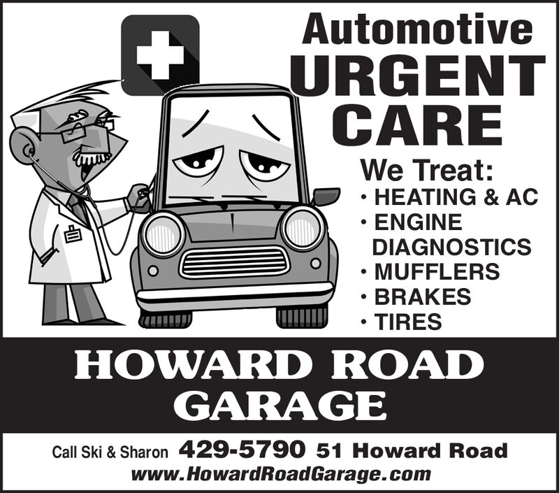 AutomotiveURGENTCAREWe Treat:HEATING &ACENGINEDIAGNOSTICSMUFFLERSBRAKESTIRESHOWARD ROADGARAGECall Ski & Sharon 429-5790 51 Howard Roadwww.HowardRoadGarage.com Automotive URGENT CARE We Treat: HEATING &AC ENGINE DIAGNOSTICS MUFFLERS BRAKES TIRES HOWARD ROAD GARAGE Call Ski & Sharon 429-5790 51 Howard Road www.HowardRoadGarage.com