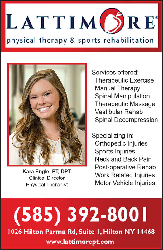 LATTIM REphysical therapy & sports rehabilitationServices offered:Therapeutic ExerciseManual TherapySpinal ManipulationTherapeutic MassageVestibular RehabSpinal DecompressionSpecializing in:Orthopedic InjuriesSports InjuriesNeck and Back PainPost-operative RehabWork Related InjuriesMotor Vehicle InjuriesKara Engle, PT, DPTClinical DirectorPhysical Therapist(585) 392-80011026 Hilton Parma Rd, Suite 1, Hilton NY 14468www.lattimorept.com LATTIM RE physical therapy & sports rehabilitation Services offered: Therapeutic Exercise Manual Therapy Spinal Manipulation Therapeutic Massage Vestibular Rehab Spinal Decompression Specializing in: Orthopedic Injuries Sports Injuries Neck and Back Pain Post-operative Rehab Work Related Injuries Motor Vehicle Injuries Kara Engle, PT, DPT Clinical Director Physical Therapist (585) 392-8001 1026 Hilton Parma Rd, Suite 1, Hilton NY 14468 www.lattimorept.com