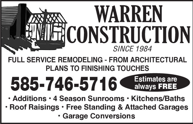 WARRENCONSTRUCTIONSINCE 1984FULL SERVICE REMODELING FROM ARCHITECTURALPLANS TO FINISHING TOUCHES585-746-5716Estimates arealways FREEAdditions 4 Season Sunrooms Kitchens/BathsRoof Raisings Free Standing & Attached GaragesGarage Conversions WARREN CONSTRUCTION SINCE 1984 FULL SERVICE REMODELING FROM ARCHITECTURAL PLANS TO FINISHING TOUCHES 585-746-5716 Estimates are always FREE Additions 4 Season Sunrooms Kitchens/Baths Roof Raisings Free Standing & Attached Garages Garage Conversions