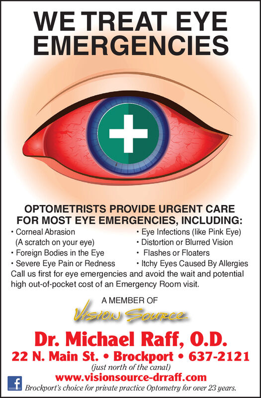 WE TREAT EYEEMERGENCIESOPTOMETRISTS PROVIDE URGENT CAREFOR MOST EYE EMERGENCIES, INCLUDING: Corneal Abrasion(A scratch on your eye) Foreign Bodies in the Eye Severe Eye Pain or RednessCall us first for eye emergencies and avoid the wait and potentialhigh out-of-pocket cost of an Emergency Room visit.· Eye Infections (like Pink Eye) Distortion or Blurred Vision Flashes or Floaters Itchy Eyes Caused By AllergiesA MEMBER OFDr. Michael Raff, O.D.22 N. Main St.  Brockport  637-2121(just north of the canal)www.visionsource-drraff.comBrockport's choice for private practice Optometry for over 23 years. WE TREAT EYE EMERGENCIES OPTOMETRISTS PROVIDE URGENT CARE FOR MOST EYE EMERGENCIES, INCLUDING:  Corneal Abrasion (A scratch on your eye)  Foreign Bodies in the Eye  Severe Eye Pain or Redness Call us first for eye emergencies and avoid the wait and potential high out-of-pocket cost of an Emergency Room visit. · Eye Infections (like Pink Eye)  Distortion or Blurred Vision  Flashes or Floaters  Itchy Eyes Caused By Allergies A MEMBER OF Dr. Michael Raff, O.D. 22 N. Main St.  Brockport  637-2121 (just north of the canal) www.visionsource-drraff.com Brockport's choice for private practice Optometry for over 23 years.