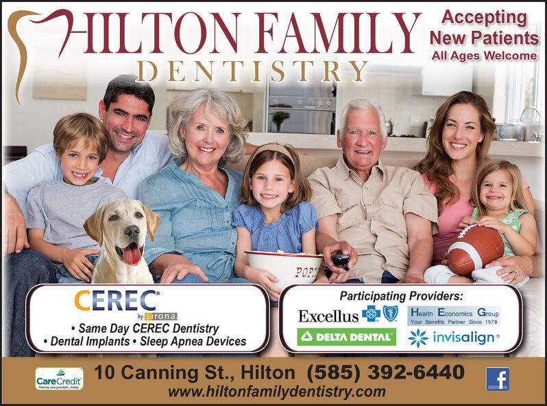 FAMILY,DENTISTRYAcceptingNew PatientsAll Ages WelcomePOPCERECParticipating Providers:ExcellusHealth Economics GroupYour Benefits Partner Since 1978bySironaSame Day CEREC DentistryDental Implants Sleep Apnea DevicesinvisalignDELTA DENTAL10 Canning St., Hilton (585) 392-6440www.hiltonfamilydentistry.comCareCreditHaing  FAMILY, DENTISTRY Accepting New Patients All Ages Welcome POP CEREC Participating Providers: Excellus Health Economics Group Your Benefits Partner Since 1978 bySirona Same Day CEREC Dentistry Dental Implants Sleep Apnea Devices invisalign DELTA DENTAL 10 Canning St., Hilton (585) 392-6440 www.hiltonfamilydentistry.com CareCredit Haing