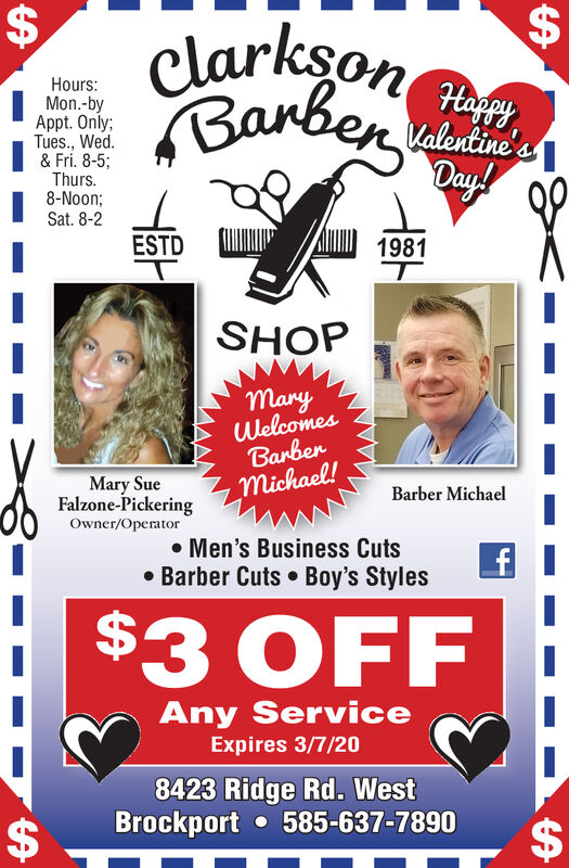 %24clarkson enBarberHours:Mon.-byAppt. Only;Tues., Wed.& Fri. 8-5;Thurs.8-Noon;Sat. 8-2Valentine'sDay!ESTD1981SHOPMaryWelcomesBarbermichael!Mary SueFalzone-PickeringBarber MichaelOwner/Operator Men's Business Cuts Barber Cuts  Boy's Styles$3 OFFAny ServiceExpires 3/7/208423 Ridge Rd. WestBrockport  585-637-7890%24%24%24 %24 clarkson en Barber Hours: Mon.-by Appt. Only; Tues., Wed. & Fri. 8-5; Thurs. 8-Noon; Sat. 8-2 Valentine's Day! ESTD 1981 SHOP Mary Welcomes Barber michael! Mary Sue Falzone-Pickering Barber Michael Owner/Operator  Men's Business Cuts  Barber Cuts  Boy's Styles $3 OFF Any Service Expires 3/7/20 8423 Ridge Rd. West Brockport  585-637-7890 %24 %24 %24
