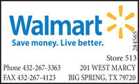WalmartSave money. Live better.Store 513Phone 432-267-3363201 WEST MARCYBIG SPRING, TX 79720FAX 432-267-4123284565 Walmart Save money. Live better. Store 513 Phone 432-267-3363 201 WEST MARCY BIG SPRING, TX 79720 FAX 432-267-4123 284565