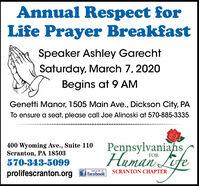 Annual Respect forLife Prayer BreakfastSpeaker Ashley GarechtSaturday, March 7, 2020Begins at 9 AMGenetti Manor, 1505 Main Ave., Dickson City, PATo ensure a seat, please call Joe Alinoski at 570-885-3335PennsylvaniahsEite400 Wyoming Ave., Suite 110Scranton, PA 18503570-343-5099Human LifeFORSCRANTON CHAPTERprolifescranton.orgf facebook Annual Respect for Life Prayer Breakfast Speaker Ashley Garecht Saturday, March 7, 2020 Begins at 9 AM Genetti Manor, 1505 Main Ave., Dickson City, PA To ensure a seat, please call Joe Alinoski at 570-885-3335 Pennsylvaniahs Eite 400 Wyoming Ave., Suite 110 Scranton, PA 18503 570-343-5099 Human Life FOR SCRANTON CHAPTER prolifescranton.org f facebook