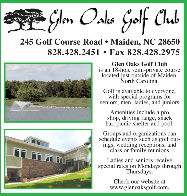 Glen Oals GolfClub245 Golf Course Road . Maiden, NC 28650828.428.2451 Fax 828.428.2975Glen Oaks Golf Clubis an 18-hole semi-private courselocated just outside of Maiden,North Carolina.Golf is available to everyone,with special programs forseniors, men, ladies, and juniorsAmenities include a proshop, driving range, snackbar, picnic shelter and poolGroups and organizations canschedule events such as golf out-ings, wedding receptions, andclass or family reunionsLadies and seniors receivespecial rates on Mondays throughThursdaysCheck our website atwww.glenoaksgolf.com Glen Oals Golf Club 245 Golf Course Road . Maiden, NC 28650 828.428.2451 Fax 828.428.2975 Glen Oaks Golf Club is an 18-hole semi-private course located just outside of Maiden, North Carolina. Golf is available to everyone, with special programs for seniors, men, ladies, and juniors Amenities include a pro shop, driving range, snack bar, picnic shelter and pool Groups and organizations can schedule events such as golf out- ings, wedding receptions, and class or family reunions Ladies and seniors receive special rates on Mondays through Thursdays Check our website at www.glenoaksgolf.com