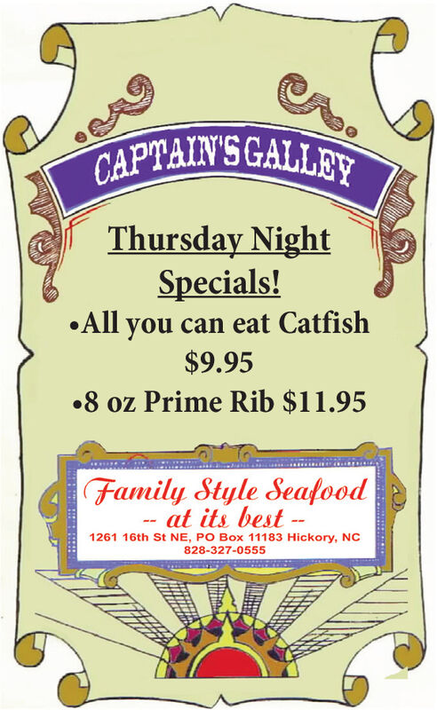 CAPTAIN'SCALLEYThursday NightSpecials!All you can eat Catfish$9.95.8 oz Prime Rib $11.95Family Style Seafoodat its best --1261 16th St NE, PO Box 11183 Hickory, NC828-327-0555 CAPTAIN'SCALLEY Thursday Night Specials! All you can eat Catfish $9.95 .8 oz Prime Rib $11.95 Family Style Seafood at its best -- 1261 16th St NE, PO Box 11183 Hickory, NC 828-327-0555