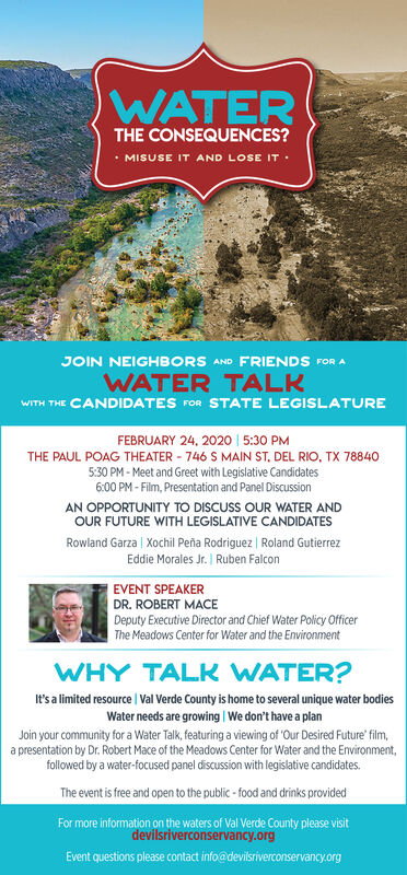 WATERTHE CONSEQUENCES? MISUSE IT AND LOSE IT :JOIN NEIGHBORS AND FRIENDS FOR AWATER TALKWITH THE CANDIDATES rOR STATE LEGISLATUREFEBRUARY 24. 2020 | 5:30 PMTHE PAUL POAG THEATER - 746 S MAIN ST, DEL RIO, TX 788405:30 PM - Meet and Greet with Legislative Candidates6:00 PM - Film, Presentation and Panel DiscussionAN OPPORTUNITY TO DISCUSS OUR WATER ANDOUR FUTURE WITH LEGISLATIVE CANDIDATESRowland Garza | Xochil Peña Rodriguez | Roland GutierrezEddie Morales Jr. | Ruben FalconEVENT SPEAKERDR. ROBERT MACEDeputy Executive Director and Chief Water Policy OfficerThe Meadows Center for Water and the EnvironmentWHY TALK WATER?It's a limited resource | Val Verde County is home to several unique water bodiesWater needs are growing | We don't have a planJoin your community for a Water Talk, featuring a viewing of 'Our Desired Future' film,a presentation by Dr. Robert Mace of the Meadows Center for Water and the Environment,followed by a water-focused panel discussion with legislative candidates.The event is free and open to the public - food and drinks providedFor more information on the waters of Val Verde County please visitdevilsriverconservancy.orgEvent questions please contact info@devilsriverconservancy.org WATER THE CONSEQUENCES?  MISUSE IT AND LOSE IT : JOIN NEIGHBORS AND FRIENDS FOR A WATER TALK WITH THE CANDIDATES rOR STATE LEGISLATURE FEBRUARY 24. 2020 | 5:30 PM THE PAUL POAG THEATER - 746 S MAIN ST, DEL RIO, TX 78840 5:30 PM - Meet and Greet with Legislative Candidates 6:00 PM - Film, Presentation and Panel Discussion AN OPPORTUNITY TO DISCUSS OUR WATER AND OUR FUTURE WITH LEGISLATIVE CANDIDATES Rowland Garza | Xochil Peña Rodriguez | Roland Gutierrez Eddie Morales Jr. | Ruben Falcon EVENT SPEAKER DR. ROBERT MACE Deputy Executive Director and Chief Water Policy Officer The Meadows Center for Water and the Environment WHY TALK WATER? It's a limited resource | Val Verde County is home to several unique water bodies Water needs are growing | We don't have a plan Join y