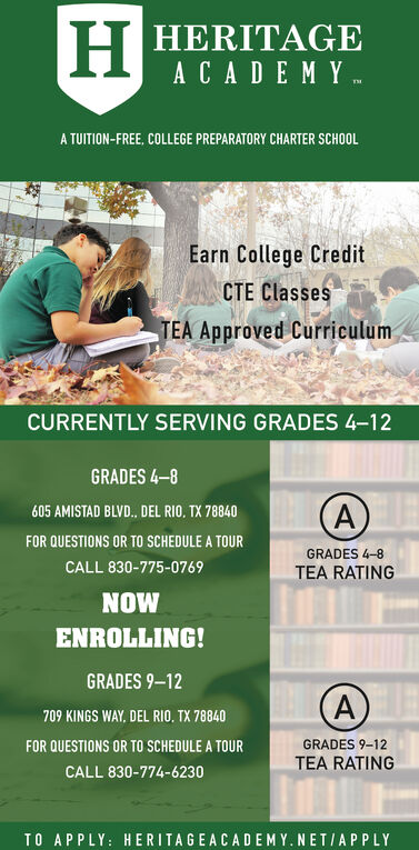 H HERITAGEACADEMY .A TUITION-FREE, COLLEGE PREPARATORY CHARTER SCHOOLEarn College CreditCTE ClassesTEA Approved CurriculumCURRENTLY SERVING GRADES 4-12GRADES 48605 AMISTAD BLVD., DEL RIO, TX 78840FOR QUESTIONS OR TO SCHEDULE A TOURGRADES 4-8CALL 830-775-0769TEA RATINGNOWENROLLING!GRADES 9-12709 KINGS WAY, DEL RIO. TX 78840GRADES 9-12FOR QUESTIONS OR TO SCHEDULE A TOURTEA RATINGCALL 830-774-6230TO APPLY: HERITAGEACADEM Y. NETIAPPLY H HERITAGE ACADEMY .  A TUITION-FREE, COLLEGE PREPARATORY CHARTER SCHOOL Earn College Credit CTE Classes TEA Approved Curriculum CURRENTLY SERVING GRADES 4-12 GRADES 48 605 AMISTAD BLVD., DEL RIO, TX 78840 FOR QUESTIONS OR TO SCHEDULE A TOUR GRADES 4-8 CALL 830-775-0769 TEA RATING NOW ENROLLING! GRADES 9-12 709 KINGS WAY, DEL RIO. TX 78840 GRADES 9-12 FOR QUESTIONS OR TO SCHEDULE A TOUR TEA RATING CALL 830-774-6230 TO APPLY: HERITAGEACADEM Y. NETIAPPLY