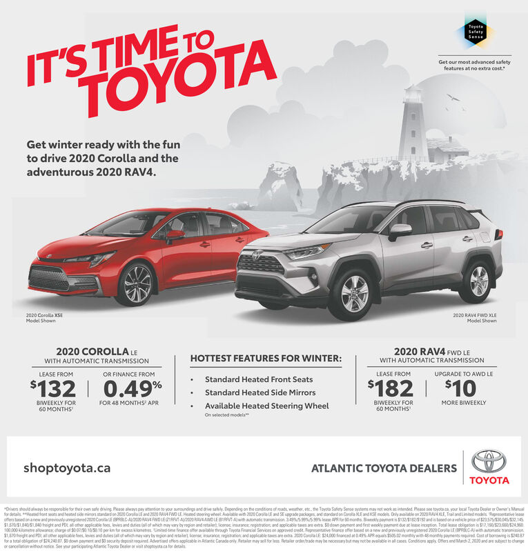 IT'S TIME TOTOYOTAToyotaSatetySenseGet our most advanced safetyfeatures at no extra cost.Get winter ready with the funto drive 2020 Corolla and theadventurous 2020 RAV4.2020 Corolla XSEModel Shown2020 RAVA FWD XLEModel Shown2020 COROLLA LE2020 RAV4 FWD LEHOTTEST FEATURES FOR WINTER:WITH AUTOMATIC TRANSMISSIONWITH AUTOMATIC TRANSMISSIONOR FINANCE FROMLEASE FROMLEASE FROMUPGRADE TO AWD LEStandard Heated Front Seats$132   0.49%$182  $10Standard Heated Side MirrorsFOR 48 MONTHS APRBIWEEKLY FORBIWEEKLY FOR60 MONTHSMORE BIWEEKLYAvailable Heated Steering Wheel60 MONTHSOn selected modelsshoptoyota.caATLANTIC TOYOTA DEALERSTOYOTA*Drivers should alwayn be resporsble for ther own safe driving Pease always pay atertion to your suroundngs and drive sately. Depending on the conditions of mads weather, ete. he Toyota Safety Sense ystems may not work at intended. Pease see tayota.ca, your local Toyota Dealer or Owner's Manualfor detals *Heated front seats and heated side mimors standard on 2000 Corolla LE and 2020 PAVA FWO LE Heated steering wheet Avaitle with 2000 CorolaLE and SE upgade packages, and standard on Corolla XLE and KSE models. Only available on 2020 RAV4 XLE, TrailandLinited models. Represertative leaseoffers based on anew and previously unvegistered 2000 Conlla LE BPRBLC AV2020 RAVA FWD LEZIRAVT A20 RAVA AWO LE BIRAVI Ajwih automatic trananission. 3.49S995 99% lease APR for S0 monds. Bianekdy paymert is S132/S182/S192 and is based on a vehicle price of $23,575/530.045/S32.145$1.57S1.800/S1B40 treight and PDt al other acpicable fees, levies and duties (all of whch may vary by region and netailert lcense. inurance registration and appicable taxes are extra. S0 down payment and fiest weky payment due at lease inception Total kase obligation is $17.10S3.0S24.900100.000 ilometre alowance charge of S0 07/30. 10 S0 10 per km far excess kilometres Limited time finance offer available through Tayota Financial Services on approved oredit. Representative firance offer biced on 