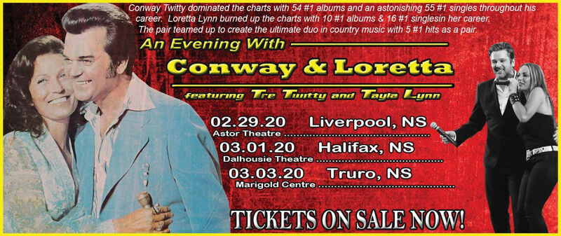 Conway Twitty dominated the charts with 54 #1 albums and an astonishing 55 #1 singles throughout hiscareer. Loretta Lynn burned up the charts with 10 #1 albums & 16 #1 singlesin her career,The pair teamed up to create the ultimate duo in country music with 5 #1 hits as a pair.An Evening WithConway & Lorettareaturing Tre Tuntty and Tayla Lynn02.29.20Liverpool, NSAstor Theatre03.01.20Halifax, NSDalhousie Theatre03.03.20Truro, NSMarigold CentreTICKETS ON SALE NOW! Conway Twitty dominated the charts with 54 #1 albums and an astonishing 55 #1 singles throughout his career. Loretta Lynn burned up the charts with 10 #1 albums & 16 #1 singlesin her career, The pair teamed up to create the ultimate duo in country music with 5 #1 hits as a pair. An Evening With Conway & Loretta reaturing Tre Tuntty and Tayla Lynn 02.29.20 Liverpool, NS Astor Theatre 03.01.20 Halifax, NS Dalhousie Theatre 03.03.20 Truro, NS Marigold Centre TICKETS ON SALE NOW!