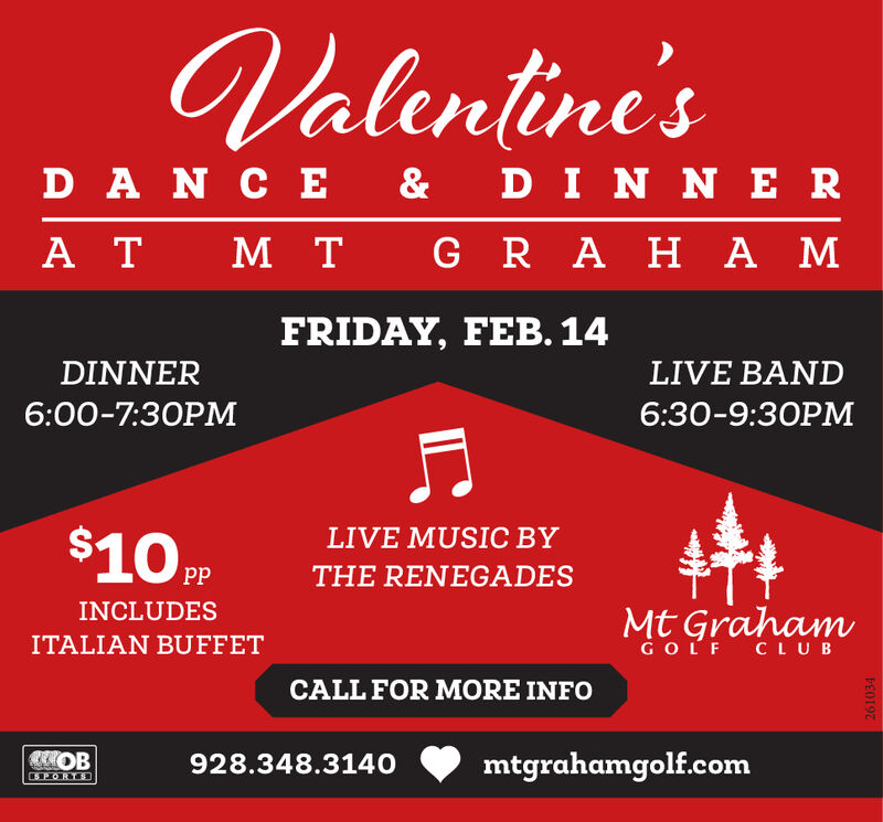 Valentine'sD A N C E &DIN N ER R A H A MT MA TFRIDAY, FEB. 14DINNERLIVE BAND6:00-7:30PM6:30-9:30PM$10 PPLIVE MUSIC BYppTHE RENEGADESINCLUDESMt GrahamITALIAN BUFFETGOLFCLUBCALL FOR MORE INFOmtgrahamgolf.com928.348.3140SPORTD261034 Valentine's D A N C E & DIN N ER  R A H A M T M A T FRIDAY, FEB. 14 DINNER LIVE BAND 6:00-7:30PM 6:30-9:30PM $10 PP LIVE MUSIC BY pp THE RENEGADES INCLUDES Mt Graham ITALIAN BUFFET GOLF CLUB CALL FOR MORE INFO mtgrahamgolf.com 928.348.3140 SPORTD 261034
