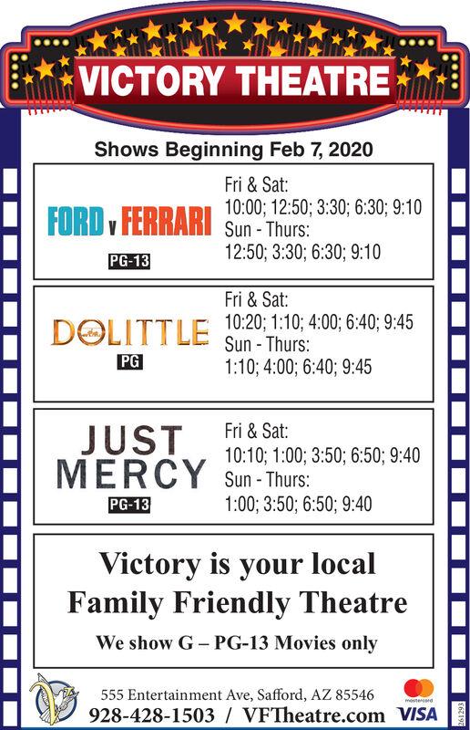 VICTORY THEATREShows Beginning Feb 7, 2020Fri & Sat:10:00; 12:50; 3:30; 6:30; 9:10FORD , FERRARI Sun-Thurs:12:50; 3:30; 6:30; 9:10PG-13Fri & Sat:10:20; 1:10; 4:00; 6:40; 9:45Sun - Thurs:1:10; 4:00; 6:40; 9:45DOLITTLEPGFri & Sat:JUSTMERCY Sun- Thurs:10:10; 1:00; 3:50; 6:50; 9:401:00; 3:50; 6:50; 9:40PG-13Victory is your localFamily Friendly TheatreWe show G- PG-13 Movies only555 Entertainment Ave, Safford, AZ 85546mestercord928-428-1503 / VFTheatre.com VISA261293 VICTORY THEATRE Shows Beginning Feb 7, 2020 Fri & Sat: 10:00; 12:50; 3:30; 6:30; 9:10 FORD , FERRARI Sun-Thurs: 12:50; 3:30; 6:30; 9:10 PG-13 Fri & Sat: 10:20; 1:10; 4:00; 6:40; 9:45 Sun - Thurs: 1:10; 4:00; 6:40; 9:45 DOLITTLE PG Fri & Sat: JUST MERCY Sun- Thurs: 10:10; 1:00; 3:50; 6:50; 9:40 1:00; 3:50; 6:50; 9:40 PG-13 Victory is your local Family Friendly Theatre We show G- PG-13 Movies only 555 Entertainment Ave, Safford, AZ 85546 mestercord 928-428-1503 / VFTheatre.com VISA 261293