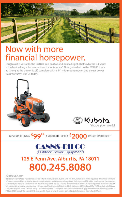 """Now with morefinancial horsepower.Tough as it is versatile, the BX1880 can do it all and do it all right. That's why the BX Seriesis the best selling sub-compact tractor in America"""". Now get a deal on the BX1880 that'sas strong as the tractor itself, complete with a 54"""" mid-mount mower and 6-year powertrain warranty. Visit us today.BKubotaShape your world.,66s 5A MONTH - OR - UP TO A $2000 INSTANT CASH REBATECANNS-BILCOOutdoor Power EquipmentPAYMENTS AS LOW AS125 E Penn Ave. Alburtis, PA 18011800.245.8080KubotaUSA.com""""Based on 2017 AEMEDA data. """"Escdudes tares and fees. oxibota tactur Corporation, 2020. 0% AFR, 20% down, francing for 84 months on purchuses ef new Kubota BT80 plusS4'standard mower-deck from partiapating deslers iventory is aalatie to quaifed purchasen theough Kubota Crndit Corporation USA: subject to credit approval. Eunple amountbased on sales price of S 10.395. Each desler sets oan price. Prioes and payments may vary. ***Orange Pus castomer inetant nebates (CIR)of 5750 on purchases of seletnew Kabota BXSesies equipment in participating deslens inventary, with two new qualitying implenents hst inplement $500, 2nd implement $250. Enhancrd CR of 51,250 s avalable with O% down,19% APR. for up to 84 months s available through Kubota Coedit Corporation USA, subject to redit approul Some nceptions apply. Esample both offers: 64 mothly payments ofS13.66 per $1,000 financed. Offer expines 2/29/20. Temm subjest to change. For complete waranty safety and product information see dealer er KubotalSA.com Now with more financial horsepower. Tough as it is versatile, the BX1880 can do it all and do it all right. That's why the BX Series is the best selling sub-compact tractor in America"""". Now get a deal on the BX1880 that's as strong as the tractor itself, complete with a 54"""" mid-mount mower and 6-year power train warranty. Visit us today. BKubota Shape your world. ,66s 5 A MONTH - OR - UP TO A $2000 INSTANT CASH REBATE CANNS-BILCO Outdoor Power Equipment PAYMENTS"""